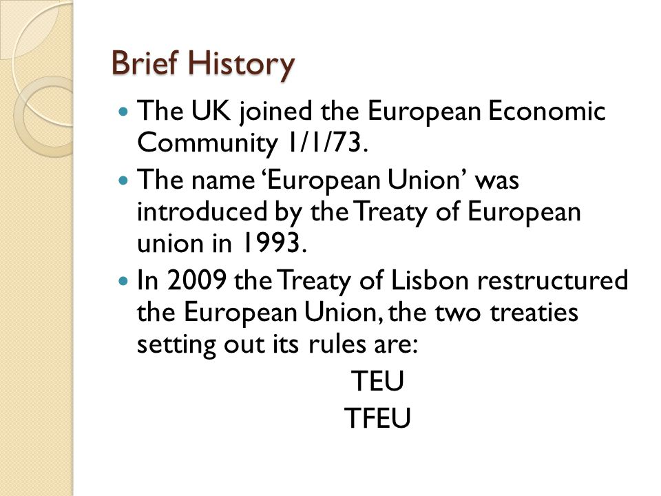 Brief History The UK joined the European Economic Community 1/1/73. The name 'European Union' was introduced by the Treaty of European union in 1993.