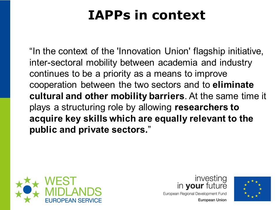 IAPPs in context In the context of the Innovation Union flagship initiative, inter-sectoral mobility between academia and industry continues to be a priority as a means to improve cooperation between the two sectors and to eliminate cultural and other mobility barriers.