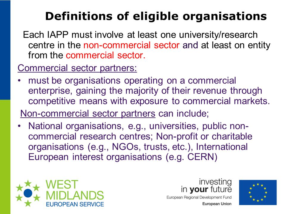 Definitions of eligible organisations Each IAPP must involve at least one university/research centre in the non-commercial sector and at least on entity from the commercial sector.