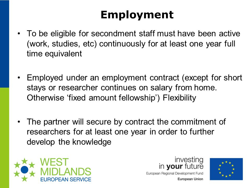 Employment To be eligible for secondment staff must have been active (work, studies, etc) continuously for at least one year full time equivalent Employed under an employment contract (except for short stays or researcher continues on salary from home.