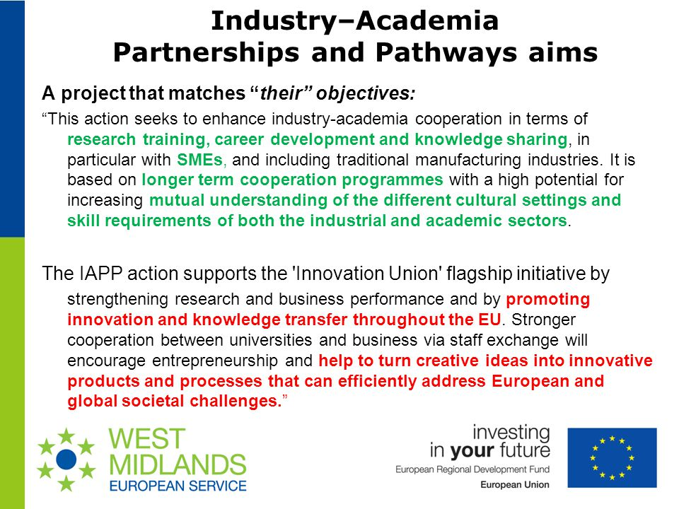 Industry–Academia Partnerships and Pathways aims A project that matches their objectives: This action seeks to enhance industry-academia cooperation in terms of research training, career development and knowledge sharing, in particular with SMEs, and including traditional manufacturing industries.