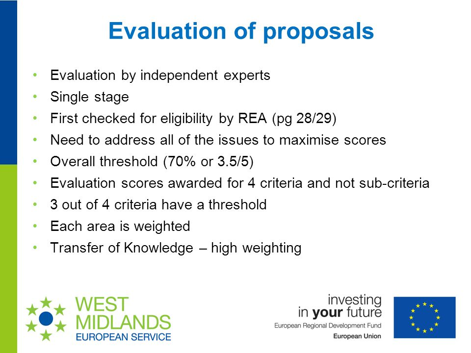 Evaluation of proposals Evaluation by independent experts Single stage First checked for eligibility by REA (pg 28/29) Need to address all of the issues to maximise scores Overall threshold (70% or 3.5/5) Evaluation scores awarded for 4 criteria and not sub-criteria 3 out of 4 criteria have a threshold Each area is weighted Transfer of Knowledge – high weighting