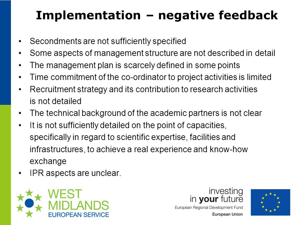 Implementation – negative feedback Secondments are not sufficiently specified Some aspects of management structure are not described in detail The management plan is scarcely defined in some points Time commitment of the co-ordinator to project activities is limited Recruitment strategy and its contribution to research activities is not detailed The technical background of the academic partners is not clear It is not sufficiently detailed on the point of capacities, specifically in regard to scientific expertise, facilities and infrastructures, to achieve a real experience and know-how exchange IPR aspects are unclear.