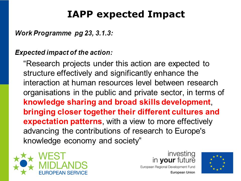 IAPP expected Impact Work Programme pg 23, 3.1.3: Expected impact of the action: Research projects under this action are expected to structure effectively and significantly enhance the interaction at human resources level between research organisations in the public and private sector, in terms of knowledge sharing and broad skills development, bringing closer together their different cultures and expectation patterns, with a view to more effectively advancing the contributions of research to Europe s knowledge economy and society