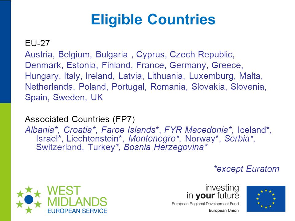 Eligible Countries EU-27 Austria, Belgium, Bulgaria, Cyprus, Czech Republic, Denmark, Estonia, Finland, France, Germany, Greece, Hungary, Italy, Ireland, Latvia, Lithuania, Luxemburg, Malta, Netherlands, Poland, Portugal, Romania, Slovakia, Slovenia, Spain, Sweden, UK Associated Countries (FP7) Albania*, Croatia*, Faroe Islands*, FYR Macedonia*, Iceland*, Israel*, Liechtenstein*, Montenegro*, Norway*, Serbia*, Switzerland, Turkey*, Bosnia Herzegovina* *except Euratom