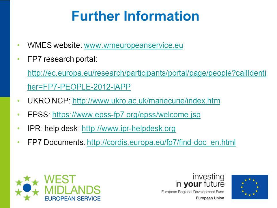 Further Information WMES website: www.wmeuropeanservice.euwww.wmeuropeanservice.eu FP7 research portal: http://ec.europa.eu/research/participants/portal/page/people callIdenti fier=FP7-PEOPLE-2012-IAPP http://ec.europa.eu/research/participants/portal/page/people callIdenti fier=FP7-PEOPLE-2012-IAPP UKRO NCP: http://www.ukro.ac.uk/mariecurie/index.htmhttp://www.ukro.ac.uk/mariecurie/index.htm EPSS: https://www.epss-fp7.org/epss/welcome.jsphttps://www.epss-fp7.org/epss/welcome.jsp IPR: help desk: http://www.ipr-helpdesk.orghttp://www.ipr-helpdesk.org FP7 Documents: http://cordis.europa.eu/fp7/find-doc_en.htmlhttp://cordis.europa.eu/fp7/find-doc_en.html