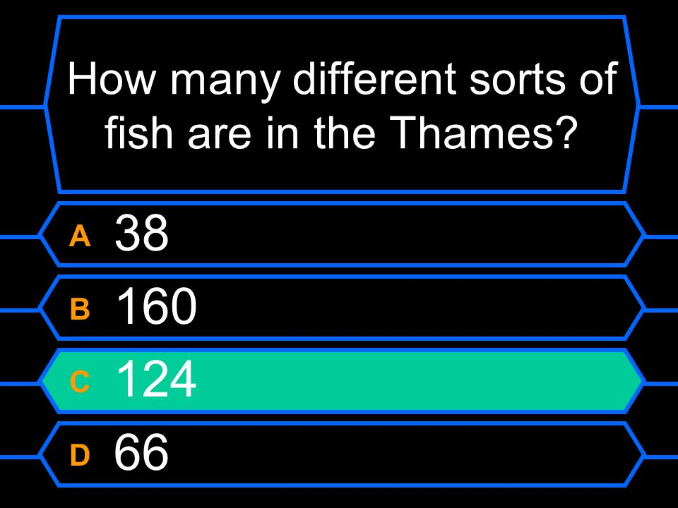 How many different sorts of fish are in the Thames A 38 B 160 C 124 D 66