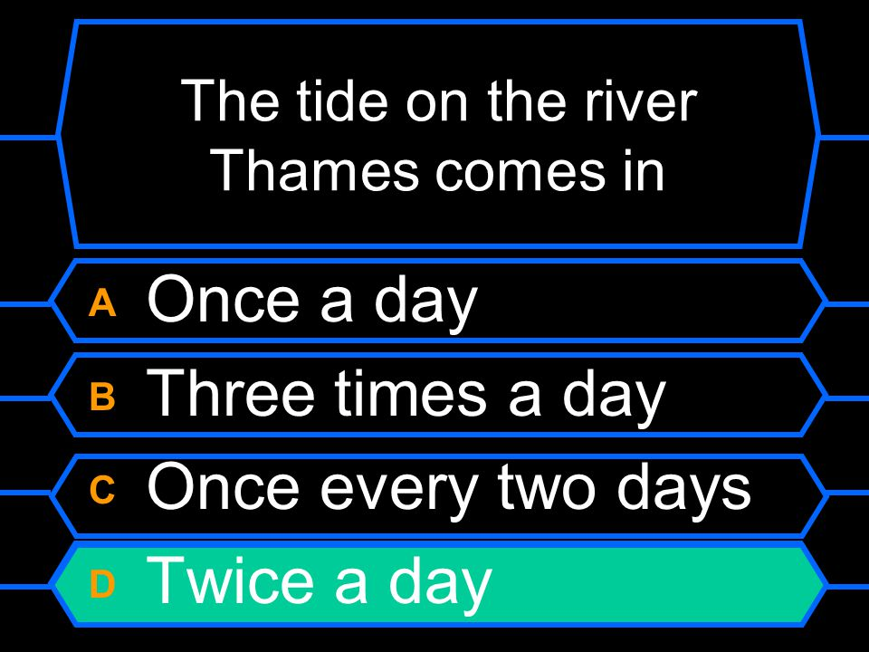 The tide on the river Thames comes in A Once a day B Three times a day C Once every two days D Twice a day