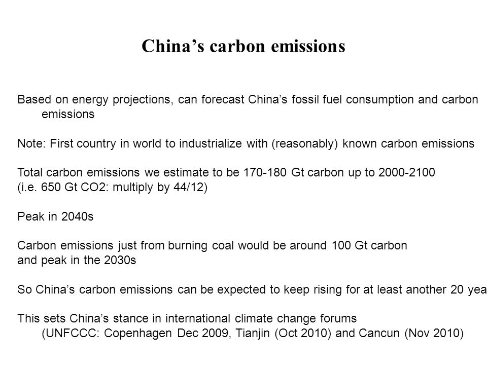 China's carbon emissions Based on energy projections, can forecast China's fossil fuel consumption and carbon emissions Note: First country in world to industrialize with (reasonably) known carbon emissions Total carbon emissions we estimate to be 170-180 Gt carbon up to 2000-2100 (i.e.