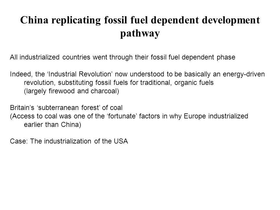 China replicating fossil fuel dependent development pathway All industrialized countries went through their fossil fuel dependent phase Indeed, the 'Industrial Revolution' now understood to be basically an energy-driven revolution, substituting fossil fuels for traditional, organic fuels (largely firewood and charcoal) Britain's 'subterranean forest' of coal (Access to coal was one of the 'fortunate' factors in why Europe industrialized earlier than China) Case: The industrialization of the USA