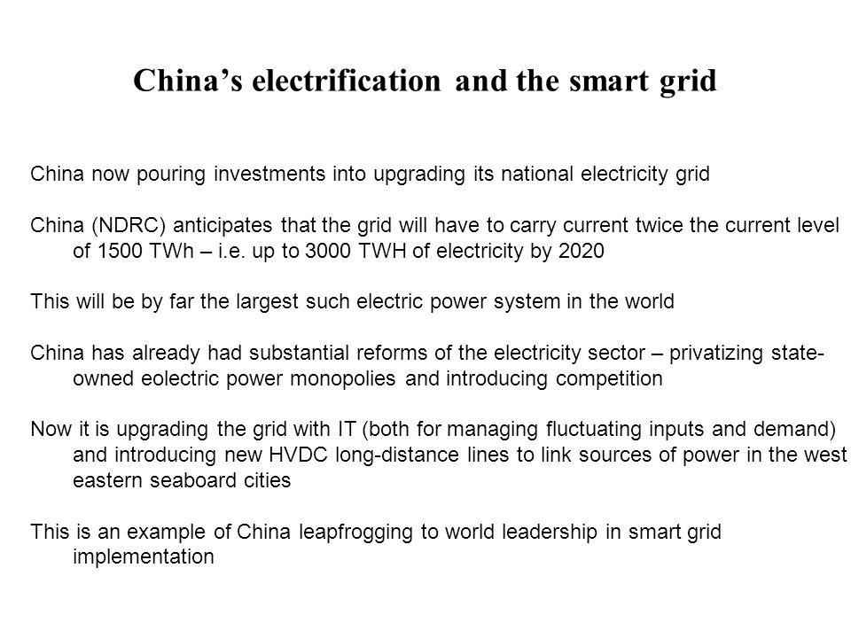 China's electrification and the smart grid China now pouring investments into upgrading its national electricity grid China (NDRC) anticipates that the grid will have to carry current twice the current level of 1500 TWh – i.e.