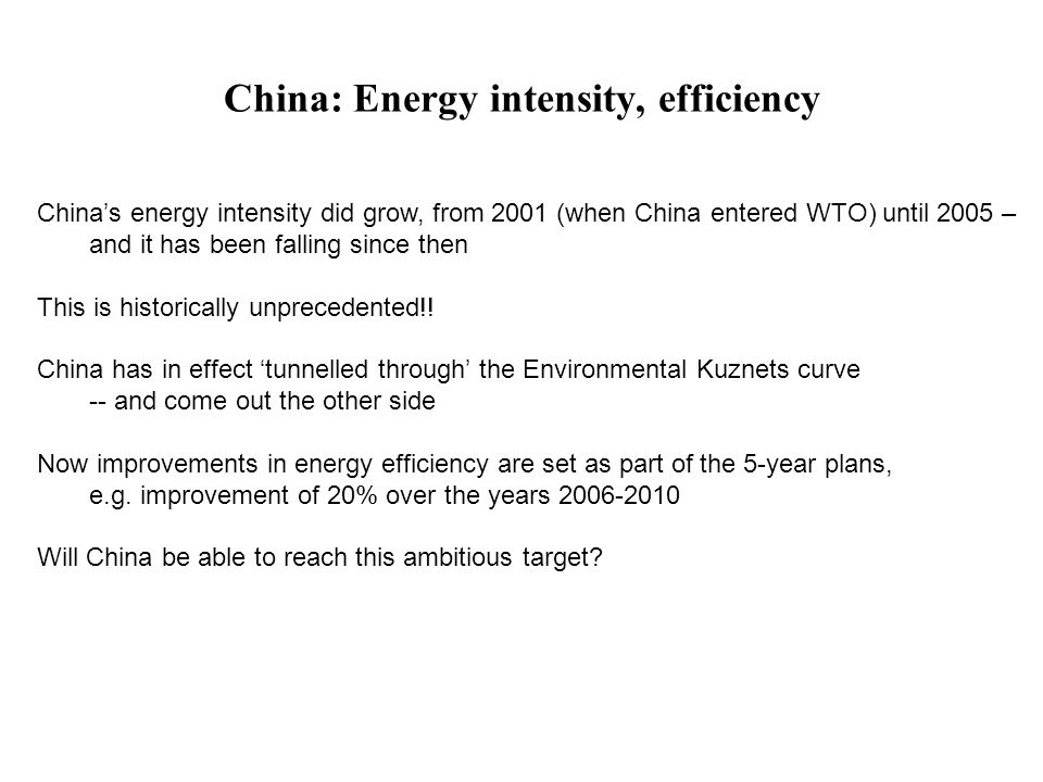 China: Energy intensity, efficiency China's energy intensity did grow, from 2001 (when China entered WTO) until 2005 – and it has been falling since then This is historically unprecedented!.