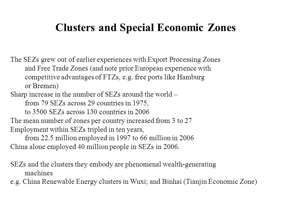 Clusters and Special Economic Zones The SEZs grew out of earlier experiences with Export Processing Zones and Free Trade Zones (and note prior European experience with competitive advantages of FTZs, e.g.