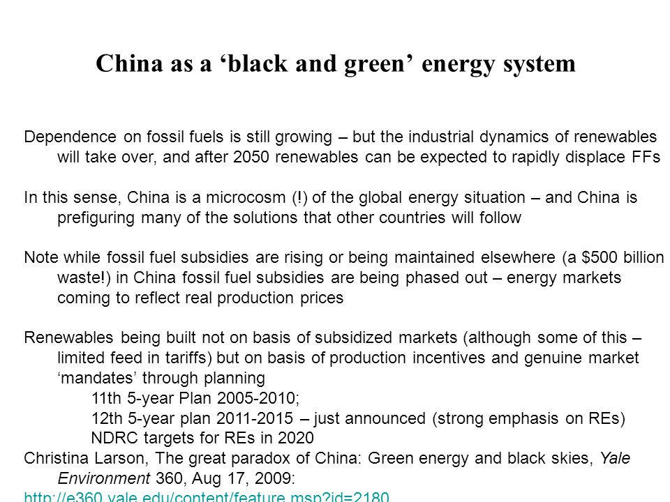 China as a 'black and green' energy system Dependence on fossil fuels is still growing – but the industrial dynamics of renewables will take over, and after 2050 renewables can be expected to rapidly displace FFs In this sense, China is a microcosm (!) of the global energy situation – and China is prefiguring many of the solutions that other countries will follow Note while fossil fuel subsidies are rising or being maintained elsewhere (a $500 billion waste!) in China fossil fuel subsidies are being phased out – energy markets coming to reflect real production prices Renewables being built not on basis of subsidized markets (although some of this – limited feed in tariffs) but on basis of production incentives and genuine market 'mandates' through planning 11th 5-year Plan 2005-2010; 12th 5-year plan 2011-2015 – just announced (strong emphasis on REs) NDRC targets for REs in 2020 Christina Larson, The great paradox of China: Green energy and black skies, Yale Environment 360, Aug 17, 2009: http://e360.yale.edu/content/feature.msp?id=2180