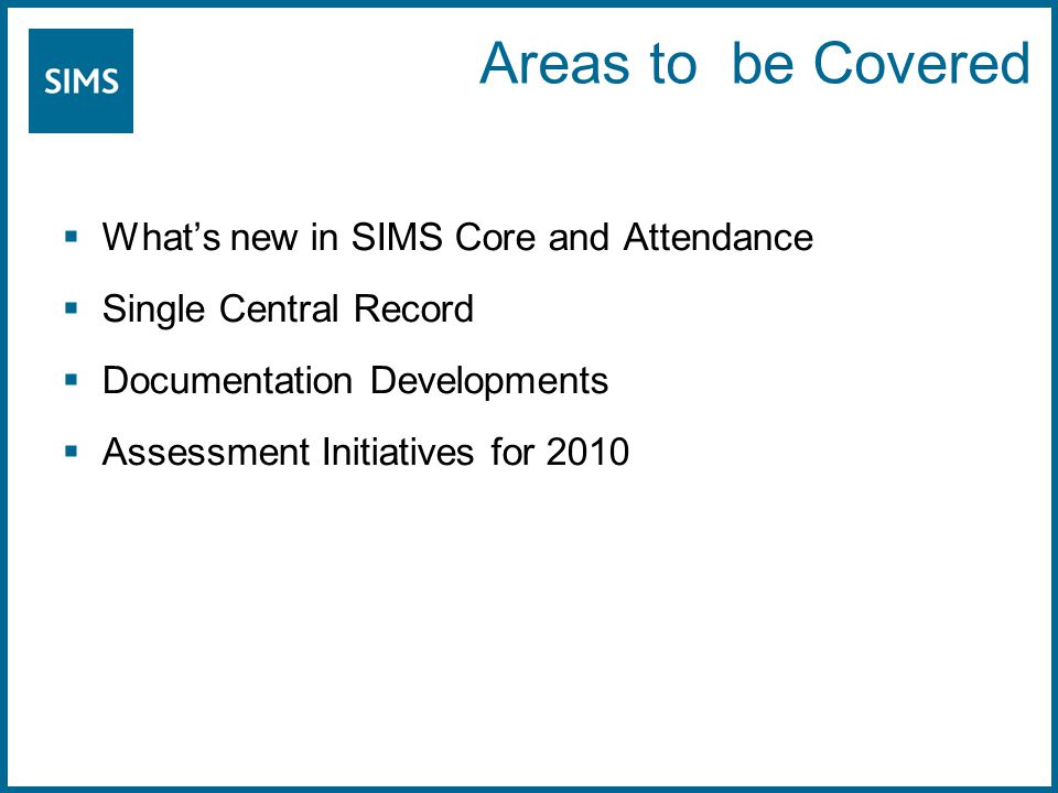 Areas to be Covered  What's new in SIMS Core and Attendance  Single Central Record  Documentation Developments  Assessment Initiatives for 2010