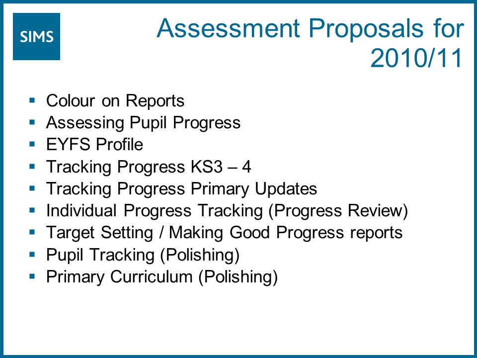 Assessment Proposals for 2010/11  Colour on Reports  Assessing Pupil Progress  EYFS Profile  Tracking Progress KS3 – 4  Tracking Progress Primary Updates  Individual Progress Tracking (Progress Review)  Target Setting / Making Good Progress reports  Pupil Tracking (Polishing)  Primary Curriculum (Polishing)
