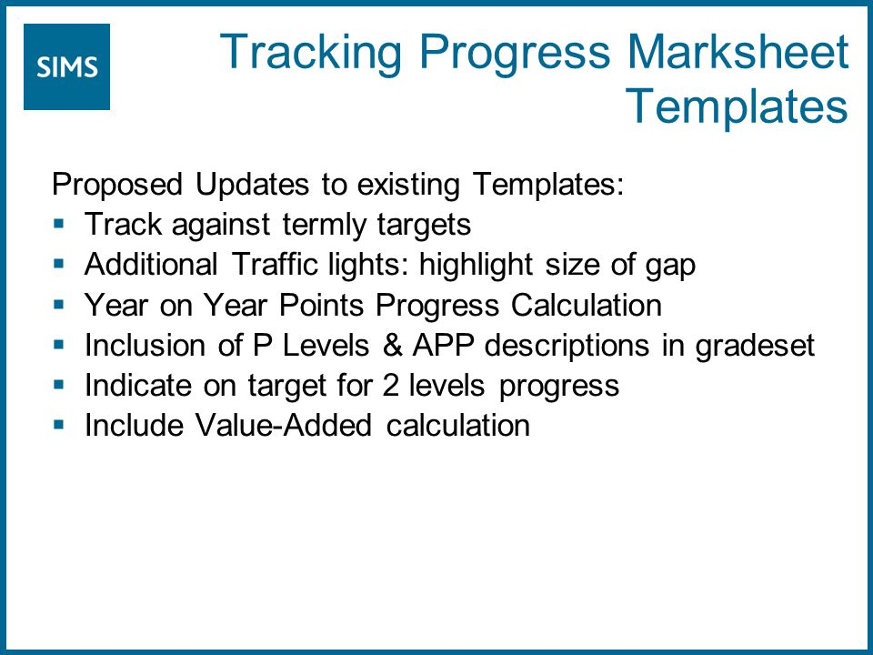 Tracking Progress Marksheet Templates Proposed Updates to existing Templates:  Track against termly targets  Additional Traffic lights: highlight size of gap  Year on Year Points Progress Calculation  Inclusion of P Levels & APP descriptions in gradeset  Indicate on target for 2 levels progress  Include Value-Added calculation