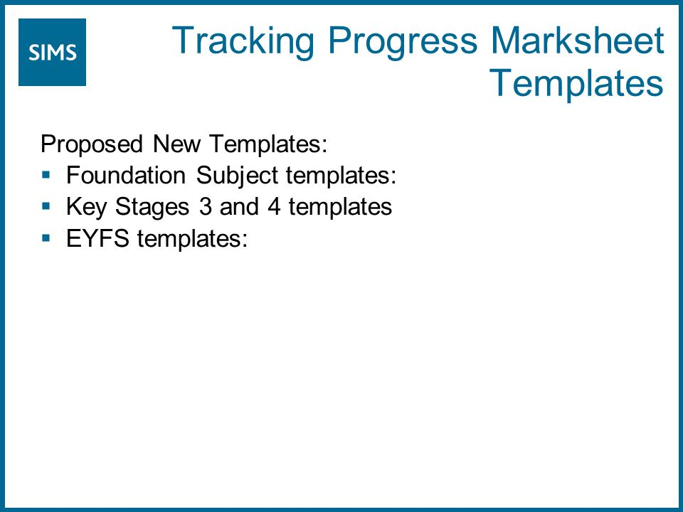 Tracking Progress Marksheet Templates Proposed New Templates:  Foundation Subject templates:  Key Stages 3 and 4 templates  EYFS templates: