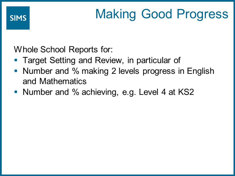Making Good Progress Whole School Reports for:  Target Setting and Review, in particular of  Number and % making 2 levels progress in English and Mathematics  Number and % achieving, e.g.