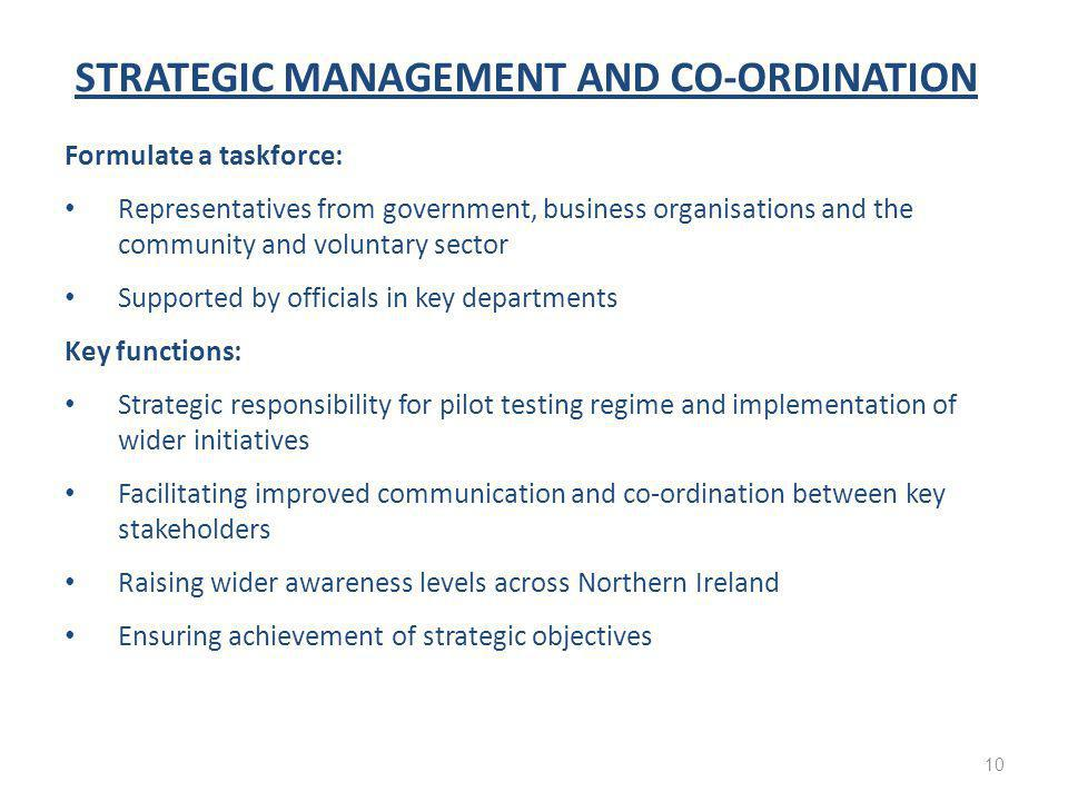 STRATEGIC MANAGEMENT AND CO-ORDINATION Formulate a taskforce: Representatives from government, business organisations and the community and voluntary sector Supported by officials in key departments Key functions: Strategic responsibility for pilot testing regime and implementation of wider initiatives Facilitating improved communication and co-ordination between key stakeholders Raising wider awareness levels across Northern Ireland Ensuring achievement of strategic objectives 10