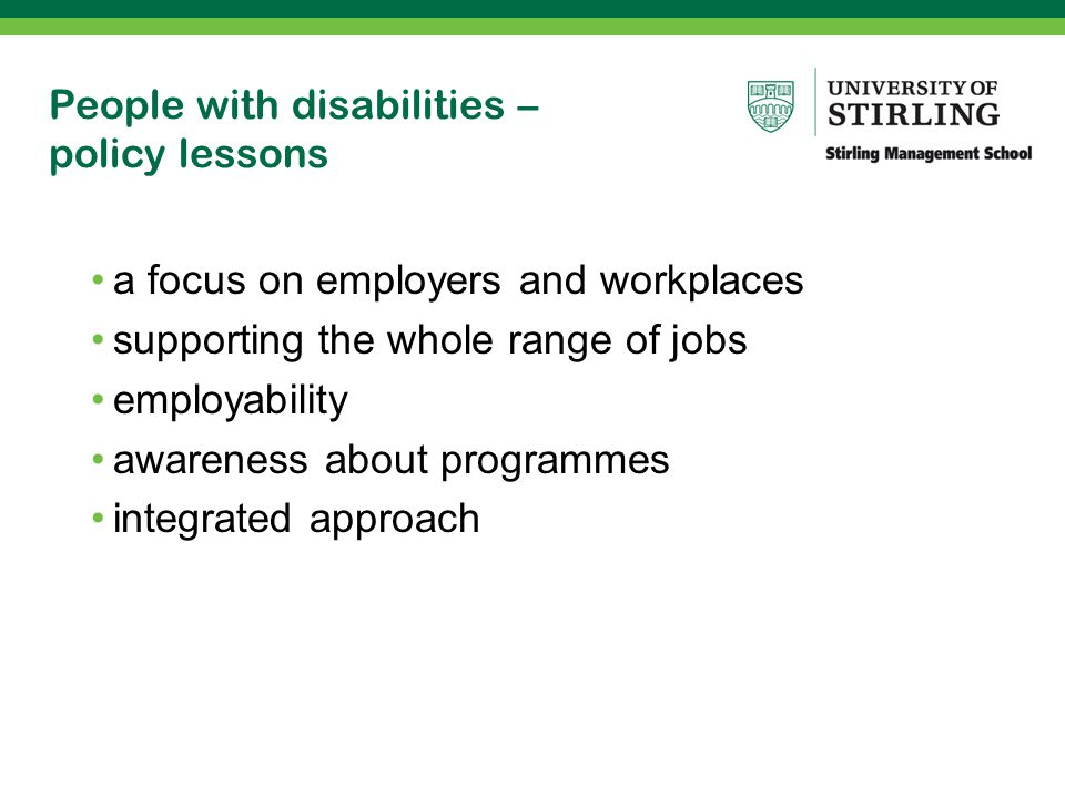 People with disabilities – policy lessons a focus on employers and workplaces supporting the whole range of jobs employability awareness about programmes integrated approach