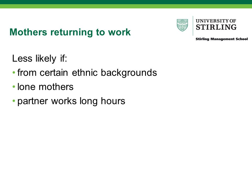 Mothers returning to work Less likely if: from certain ethnic backgrounds lone mothers partner works long hours