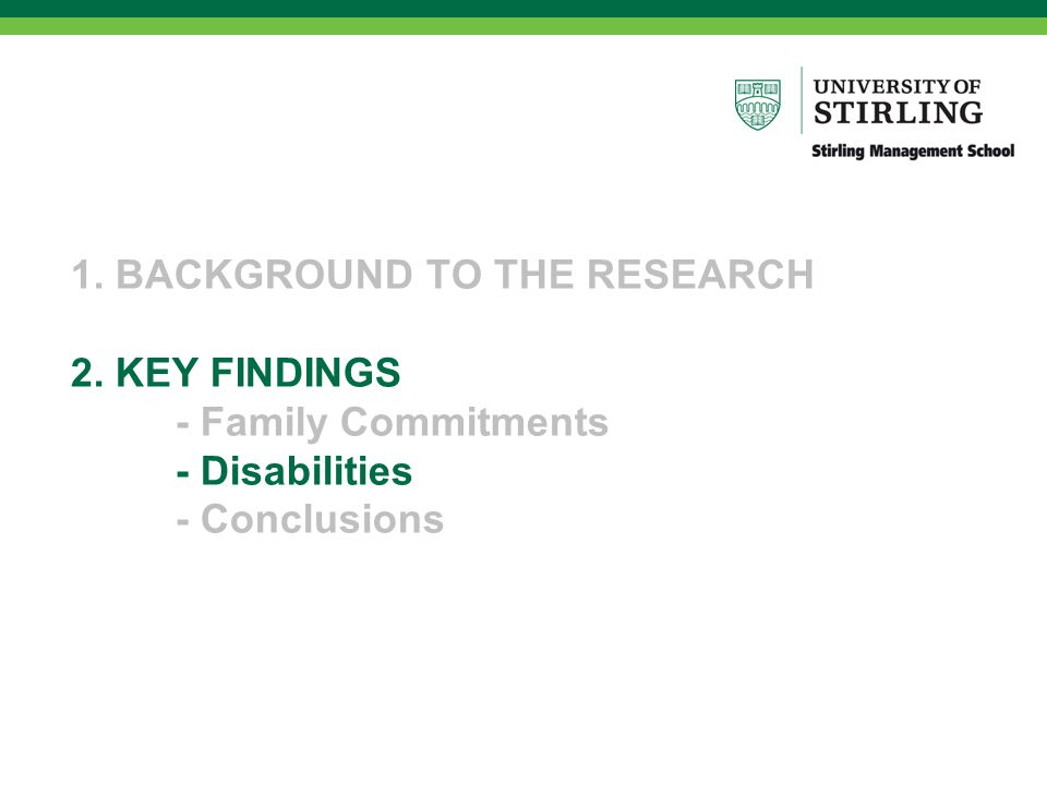 1. BACKGROUND TO THE RESEARCH 2. KEY FINDINGS - Family Commitments - Disabilities - Conclusions