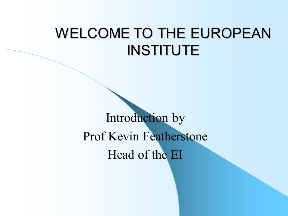 WELCOME TO THE EUROPEAN INSTITUTE Introduction by Prof Kevin Featherstone Head of the EI