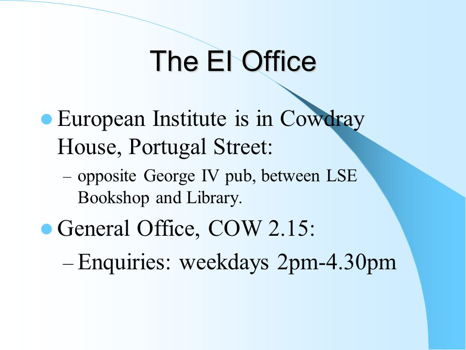 The EI Office European Institute is in Cowdray House, Portugal Street: – opposite George IV pub, between LSE Bookshop and Library.