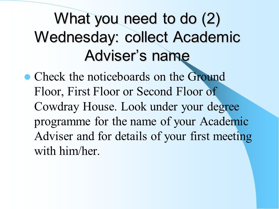What you need to do (2) Wednesday: collect Academic Adviser's name Check the noticeboards on the Ground Floor, First Floor or Second Floor of Cowdray House.