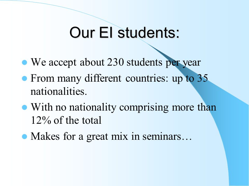 Our EI students: We accept about 230 students per year From many different countries: up to 35 nationalities.