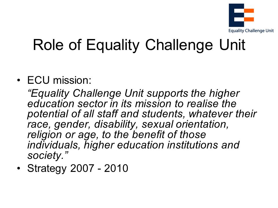 Role of Equality Challenge Unit ECU mission: Equality Challenge Unit supports the higher education sector in its mission to realise the potential of all staff and students, whatever their race, gender, disability, sexual orientation, religion or age, to the benefit of those individuals, higher education institutions and society. Strategy 2007 - 2010