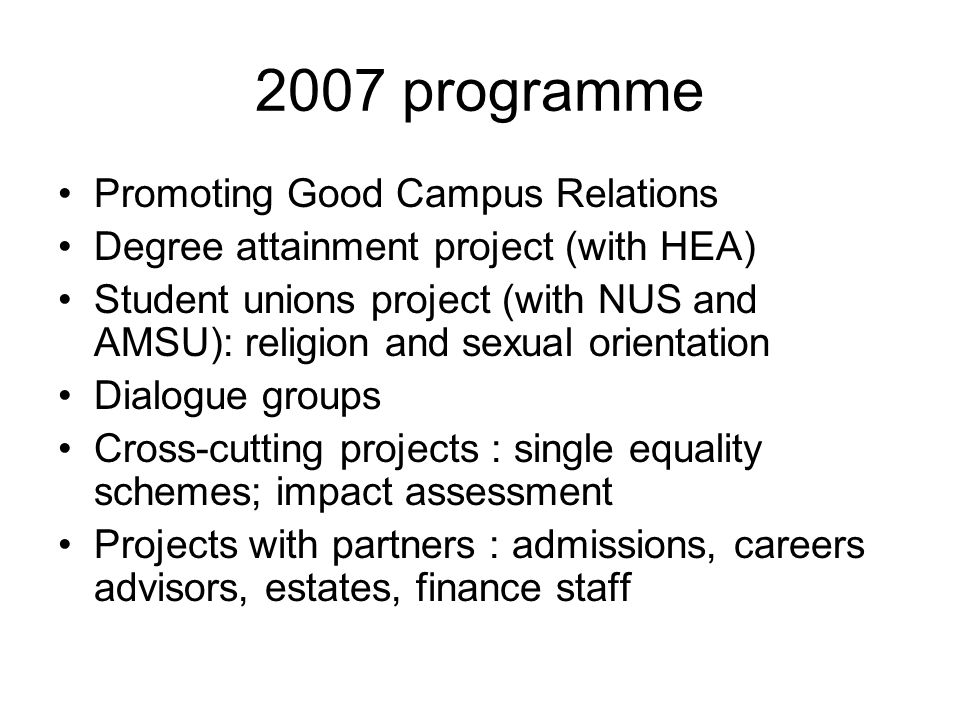 2007 programme Promoting Good Campus Relations Degree attainment project (with HEA) Student unions project (with NUS and AMSU): religion and sexual orientation Dialogue groups Cross-cutting projects : single equality schemes; impact assessment Projects with partners : admissions, careers advisors, estates, finance staff