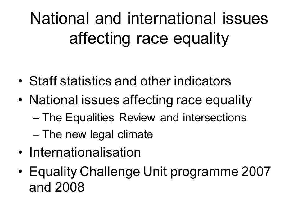 National and international issues affecting race equality Staff statistics and other indicators National issues affecting race equality –The Equalities Review and intersections –The new legal climate Internationalisation Equality Challenge Unit programme 2007 and 2008