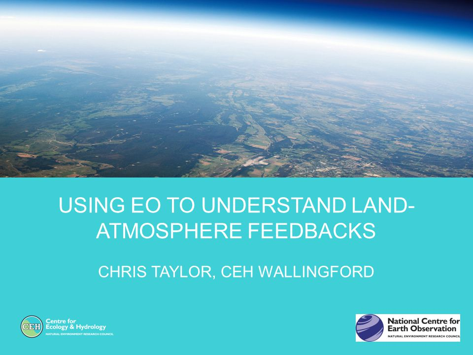 USING EO TO UNDERSTAND LAND- ATMOSPHERE FEEDBACKS CHRIS TAYLOR, CEH WALLINGFORD
