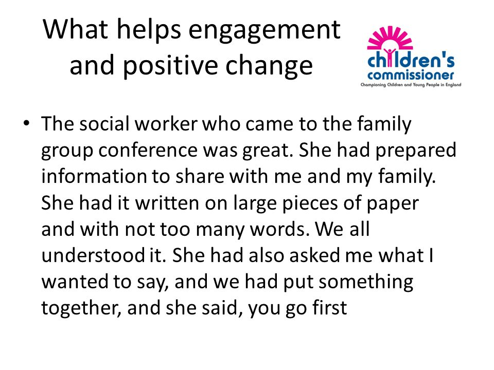 What helps engagement and positive change The social worker who came to the family group conference was great.