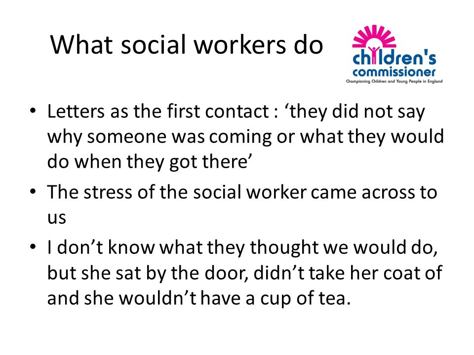 What social workers do Letters as the first contact : 'they did not say why someone was coming or what they would do when they got there' The stress of the social worker came across to us I don't know what they thought we would do, but she sat by the door, didn't take her coat of and she wouldn't have a cup of tea.