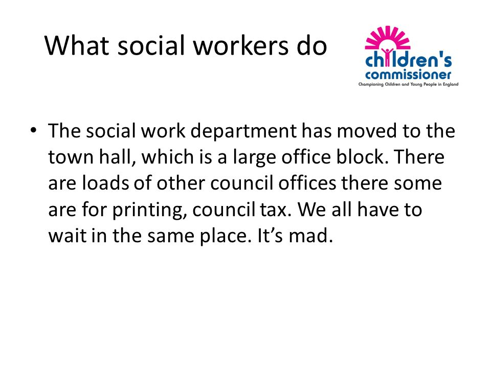 What social workers do The social work department has moved to the town hall, which is a large office block.