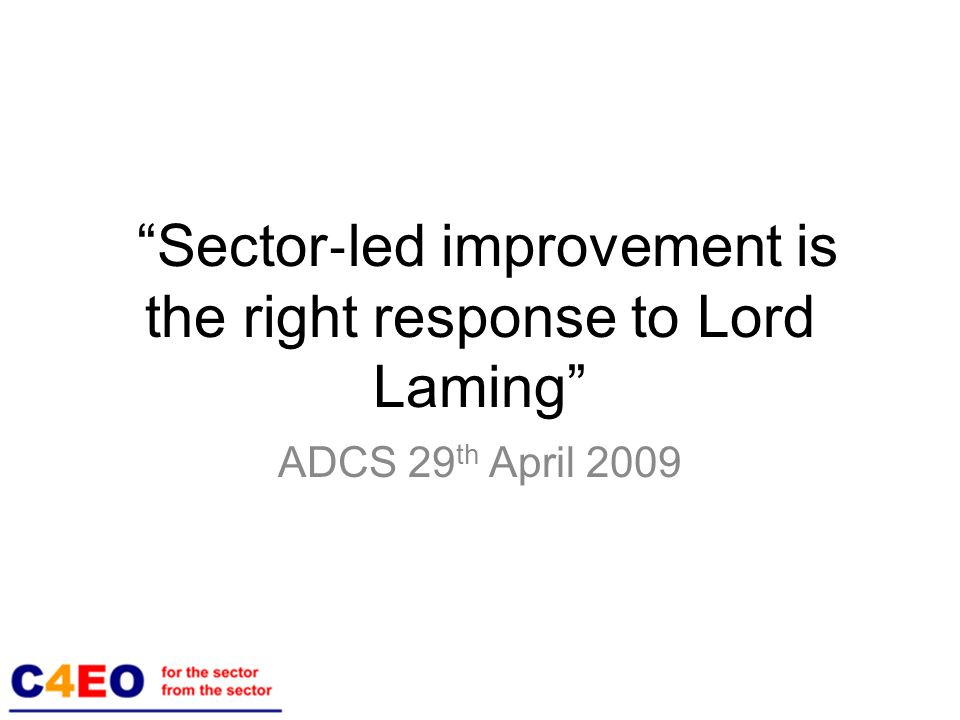 Sector ‐ led improvement is the right response to Lord Laming ADCS 29 th April 2009