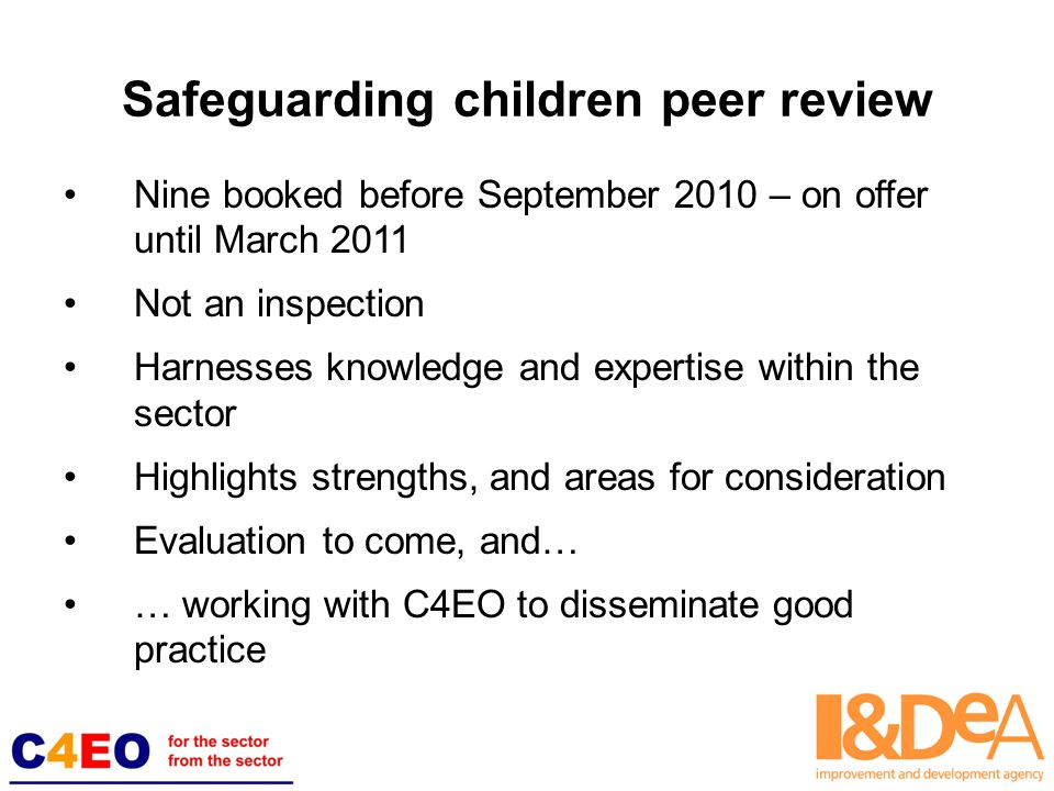 Safeguarding children peer review Nine booked before September 2010 – on offer until March 2011 Not an inspection Harnesses knowledge and expertise within the sector Highlights strengths, and areas for consideration Evaluation to come, and… … working with C4EO to disseminate good practice