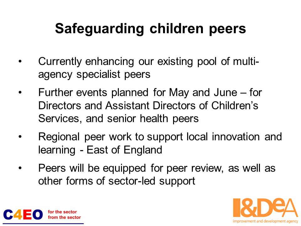 Safeguarding children peers Currently enhancing our existing pool of multi- agency specialist peers Further events planned for May and June – for Directors and Assistant Directors of Children's Services, and senior health peers Regional peer work to support local innovation and learning - East of England Peers will be equipped for peer review, as well as other forms of sector-led support