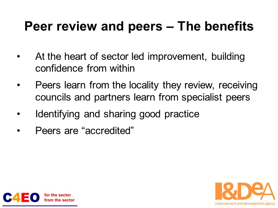 Peer review and peers – The benefits At the heart of sector led improvement, building confidence from within Peers learn from the locality they review, receiving councils and partners learn from specialist peers Identifying and sharing good practice Peers are accredited