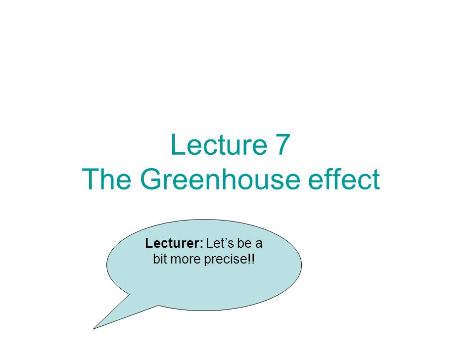 Lecture 7 The Greenhouse effect Lecturer: Let's be a bit more precise!!