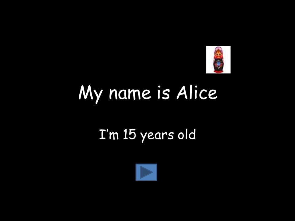 My name is Alice I'm 15 years old
