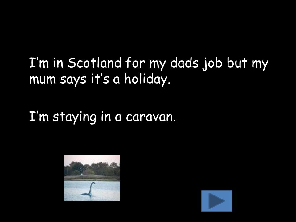 I'm in Scotland for my dads job but my mum says it's a holiday. I'm staying in a caravan.