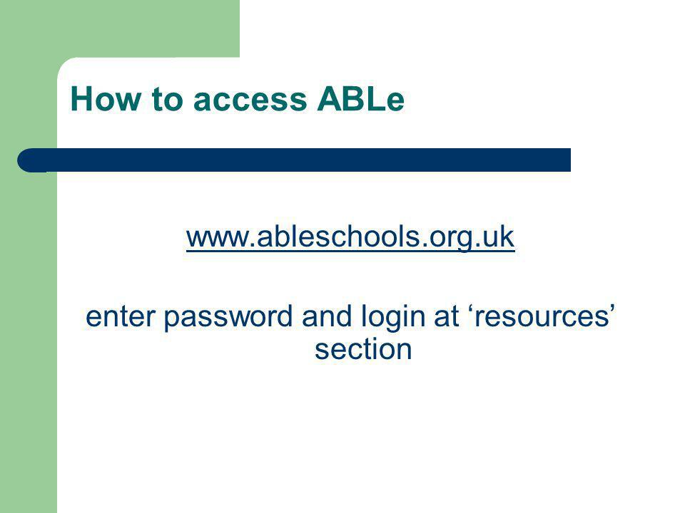How to access ABLe www.ableschools.org.uk enter password and login at 'resources' section