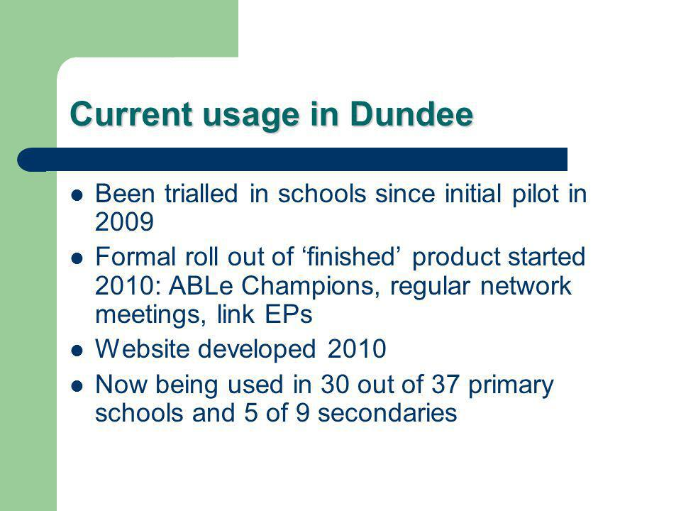 Current usage in Dundee Been trialled in schools since initial pilot in 2009 Formal roll out of 'finished' product started 2010: ABLe Champions, regular network meetings, link EPs Website developed 2010 Now being used in 30 out of 37 primary schools and 5 of 9 secondaries