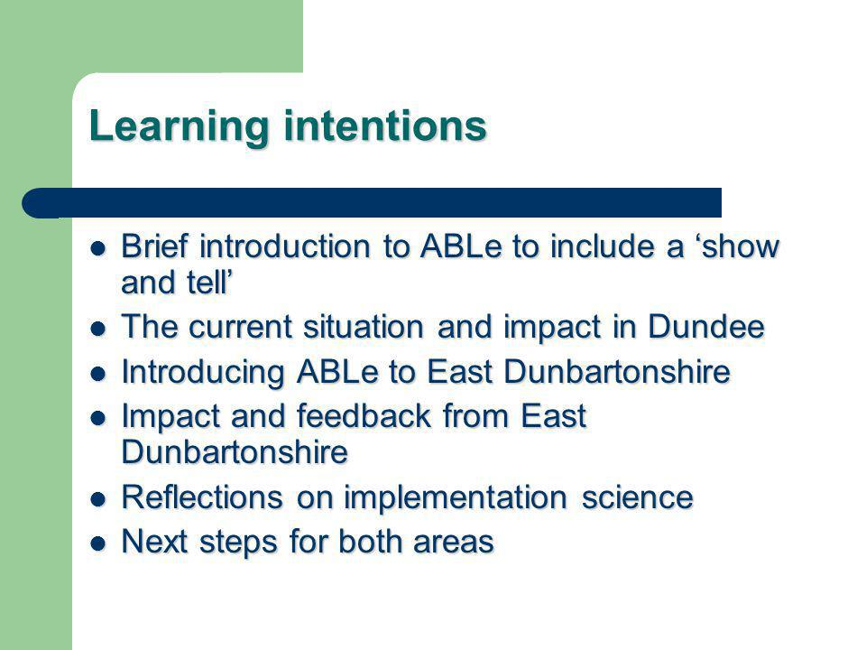 Learning intentions Brief introduction to ABLe to include a 'show and tell' Brief introduction to ABLe to include a 'show and tell' The current situation and impact in Dundee The current situation and impact in Dundee Introducing ABLe to East Dunbartonshire Introducing ABLe to East Dunbartonshire Impact and feedback from East Dunbartonshire Impact and feedback from East Dunbartonshire Reflections on implementation science Reflections on implementation science Next steps for both areas Next steps for both areas