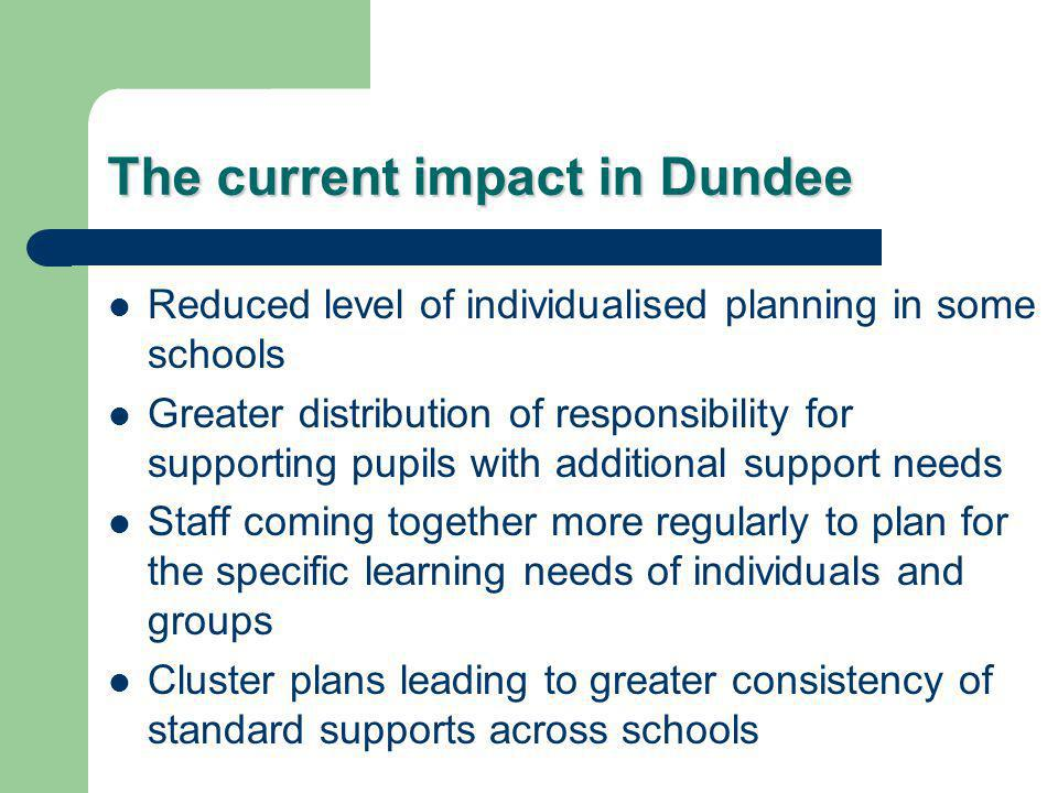 The current impact in Dundee Reduced level of individualised planning in some schools Greater distribution of responsibility for supporting pupils with additional support needs Staff coming together more regularly to plan for the specific learning needs of individuals and groups Cluster plans leading to greater consistency of standard supports across schools
