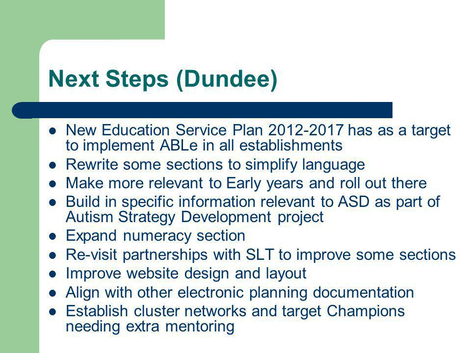 Next Steps (Dundee) New Education Service Plan 2012-2017 has as a target to implement ABLe in all establishments Rewrite some sections to simplify language Make more relevant to Early years and roll out there Build in specific information relevant to ASD as part of Autism Strategy Development project Expand numeracy section Re-visit partnerships with SLT to improve some sections Improve website design and layout Align with other electronic planning documentation Establish cluster networks and target Champions needing extra mentoring
